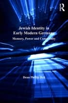 Jewish Identity in Early Modern Germany - Memory, Power and Community eBook by Dean Phillip Bell