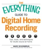 The Everything Guide to Digital Home Recording - Tips, tools, and techniques for studio sound at home ebook by Marc Schonbrun