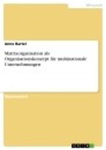 Matrixorganisation als Organisationskonzept für multinationale Unternehmungen ebook by Anne Bartel