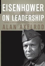 Eisenhower on Leadership - Ike's Enduring Lessons in Total Victory Management ebook by Alan Axelrod,Peter Georgescu