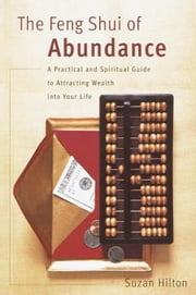 The Feng Shui of Abundance - A Practical and Spiritual Guide to Attracting Wealth Into Your Life ebook by Suzan Hilton