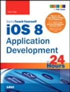iOS 8 Application Development in 24 Hours, Sams Teach Yourself ebook by John Ray