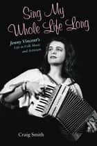 Sing My Whole Life Long - Jenny Vincent's Life in Folk Music and Activism ebook by Craig Smith, Ronald Cohen, John Nichols