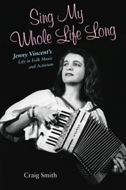 Sing My Whole Life Long - Jenny Vincent's Life in Folk Music and Activism ebook by Craig Smith,Ronald Cohen,John Nichols