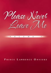 Please Never Leave Me Volume I ebook by Prince Lawrence Onyiuke