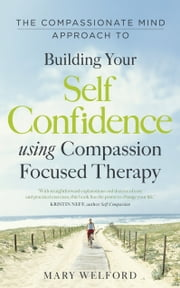The Compassionate Mind Approach to Building Self-Confidence - Series editor, Paul Gilbert ebook by Mary Welford