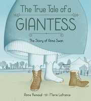 True Tale of a Giantess, The - The Story of Anna Swan ebook by Anne Renaud, Marie Lafrance