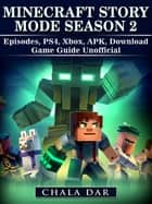Minecraft Story Mode Season 2 Episodes, PS4, Xbox, APK, Download Game Guide Unofficial ebook by Chala Dar