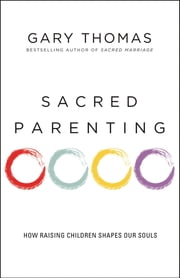 Sacred Parenting - How Raising Children Shapes Our Souls ebook by Gary L. Thomas