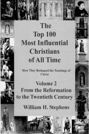 The Top 100 Most Influential Christians of All Time, Volume 2: From the Reformation to the Twentieth Century ebook by William H. Stephens