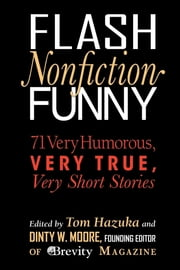 Flash Nonfiction Funny - 71 Very Humorous, Very True, Very Short Stories ebook by Tom Hazuka, Dinty W. Moore, Brian Doyle