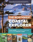 The Northwest Coastal Explorer - Your Guide to the Places, Plants, and Animals of the Pacific Coast ebook by Robert Steelquist