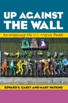 Up Against the Wall - Re-Imagining the U.S.-Mexico Border ebook by Edward S. Casey, Mary Watkins