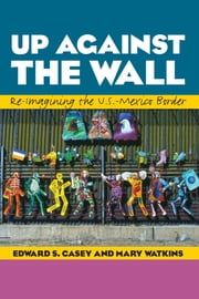 Up Against the Wall - Re-Imagining the U.S.-Mexico Border ebook by Edward S. Casey,Mary Watkins