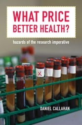 What Price Better Health?: Hazards of the Research Imperative ebook by Callahan, Daniel