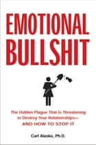 Emotional Bullshit - The Hidden Plague that Is Threatening to Destroy Your Relationships-and How to Stop It ebook by Carl Alasko, Ph. D.