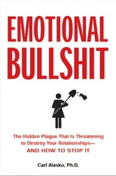 Emotional Bullshit - The Hidden Plague that Is Threatening to Destroy Your Relationships-and How to S top It ebook by Carl Alasko, Ph. D.
