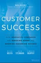 Customer Success - How Innovative Companies Are Reducing Churn and Growing Recurring Revenue ebook by Nick Mehta, Dan Steinman, Lincoln Murphy,...
