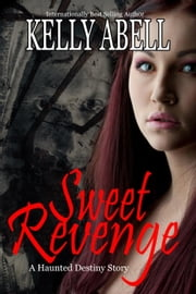 Sweet Revenge: A Short Haunted Destiny Thriller - Haunted Destiny ebook by Kelly Abell