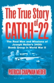 The True Story of Catch 22 - The Real Men and Missions of Joseph Heller's 340th Bomb Group in World War II ebook by Chapman Meder, Patricia