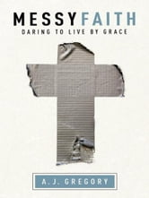 Messy Faith - Daring to Live by Grace ebook by A. J. Gregory