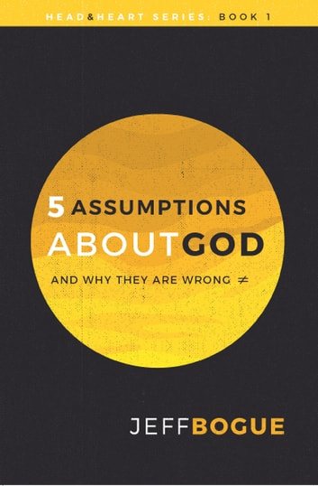 5 Assumptions about God and Why They Are Wrong - Head and Heart Series: Book One ebook by Jeff Bogue