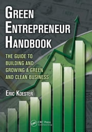 Green Entrepreneur Handbook: The Guide to Building and Growing a Green and Clean Business ebook by Koester, Eric