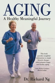 Aging - A Healthy Meaningful Journey ebook by Dr. Richard Ng