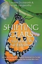 Shifting Gears to Your Life & Work After Retirement ebook by Carolee Duckworth, Marie Langworthy