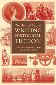 The Art and Craft of Writing Historical Fiction: Researching and Writing Historical Fiction ebook by James Alexander Thom