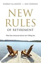 New Rules Of Retirement - What Your Financial Advisor Isn't Telling You ebook by Ken Hawkins, Warren Mackenzie