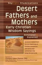 Desert Fathers and Mothers - Early Christian Wisdom SayingsAnnotated & Explained ebook by Christine Valters Paintner