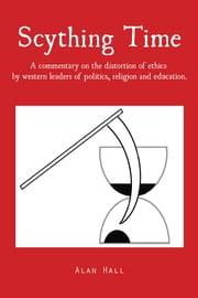 Scything Time - A commentary on the distortion of ethics by western leaders of politics, religion and education. ebook by Alan Hall