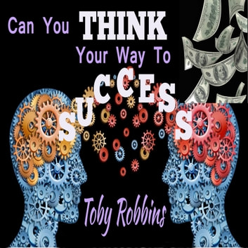 Can You Think Your Way to Success? audiobook by Toby Robbins