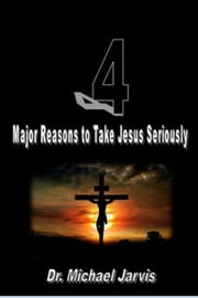 4 Major Reasons to Take Jesus Seriously ebook by Dr Michael Jarvis
