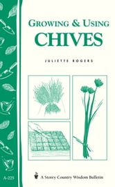 Growing & Using Chives - Storey Country Wisdom Bulletin A-225 ebook by Juliette Rogers