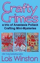 Crafty Crimes - a Trio of Anastasia Pollack Crafting Mini-Mysteries ebook by Lois Winston