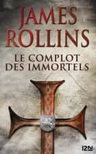 Le Complot des immortels - Une aventure de la Sigma Force ebook by James ROLLINS, Leslie BOITELLE-TESSIER