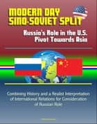 Modern Day Sino-Soviet Split: Russia's Role in the U.S. Pivot Towards Asia - Combining History and a Realist Interpretation of International Relations for Consideration of Russian Role ebook by Progressive Management