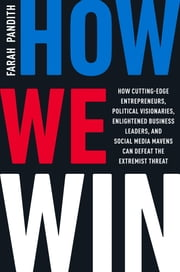 How We Win - How Cutting-Edge Entrepreneurs, Political Visionaries, Enlightened Business Leaders, and Social Media Mavens Can Defeat the Extremist Threat ebook by Farah Pandith