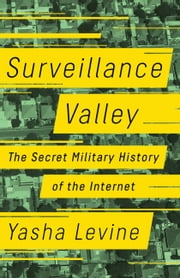 Surveillance Valley - The Secret Military History of the Internet ebook by Yasha Levine