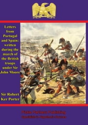 Letters from Portugal and Spain: written during the march of the British troops under Sir John Moore ebook by Sir Rober Ker Porter