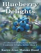 Blueberry Delights Cookbook ebook by Karen Jean Matsko Hood