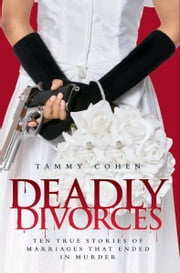 Deadly Divorces - Twelve True Stories of Marriages That Ended in Murder ebook by Tammy Cohen