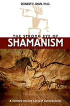 The Strong Eye of Shamanism - A Journey into the Caves of Consciousness ebook by Robert E. Ryan, Ph.D.
