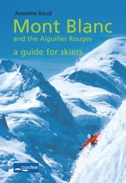 Aiguilles rouges - Mont Blanc and the Aiguilles Rouges - a Guide for Skiers - Travel Guide ebook by Anselme Baud