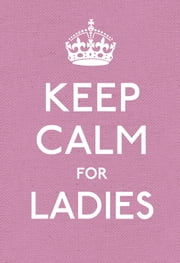 Keep Calm for Ladies - Good Advice for Hard Times ebook by Ebury Digital
