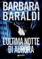 L'ultima notte di Aurora ebook by Barbara Baraldi