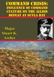 Command Crisis: Influence Of Command Culture On The Allied Defeat At Suvla Bay ebook by Major Stuart J. Archer