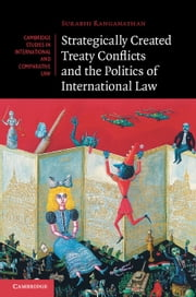 Strategically Created Treaty Conflicts and the Politics of International Law ebook by Surabhi Ranganathan